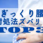 【ぎっくり腰】対処法ズバリ!TOP3